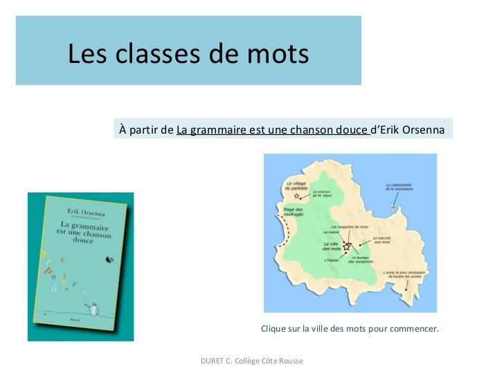 Les classes de mots À partir de  La grammaire est une chanson douce  d'Erik Orsenna Clique sur la ville des mots pour comm...