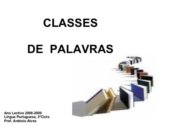 CLASSES   DE PALAVRAS Ano Lectivo 2008-2009 Língua Portuguesa, 3ºCiclo Prof. António Alves