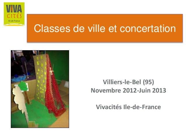 Classes de ville et concertation Villiers-le-Bel (95) Novembre 2012-Juin 2013 Vivacités Ile-de-France