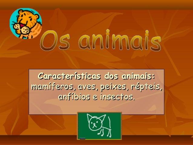 Características dos animais:Características dos animais:mamíferos, aves, peixes, répteis,mamíferos, aves, peixes, répteis,...