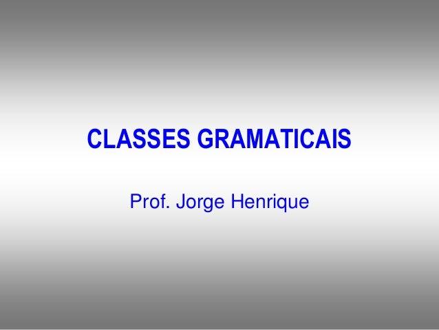 CLASSES GRAMATICAIS Prof. Jorge Henrique