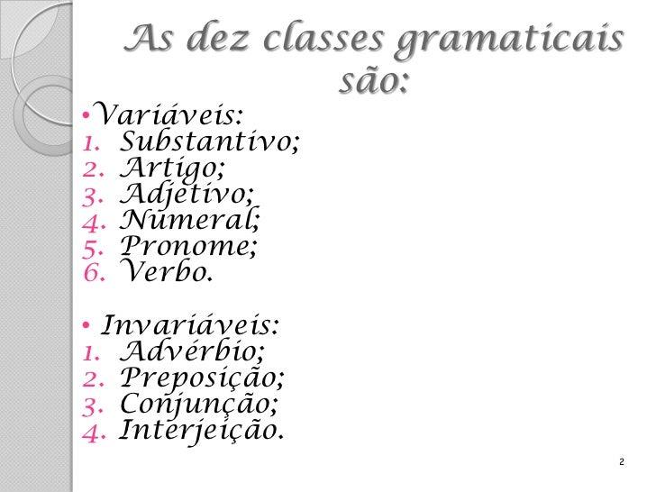 As dez classes gramaticais             são:•Variáveis:1. Substantivo;2. Artigo;3. Adjetivo;4. Numeral;5. Pronome;6. Verbo....
