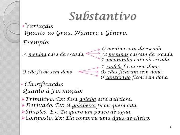 Substantivo•Variação: Quanto ao Grau, Número e Gênero.Exemplo:                            O menino caiu da escada.A menina...
