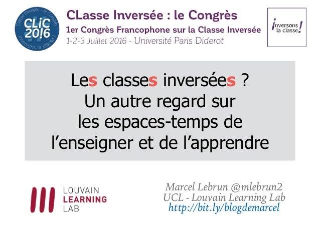Les classes inversées ? Un autre regard sur les espaces-temps de l'enseigner et de l'apprendre Marcel Lebrun @mlebrun2 UCL...