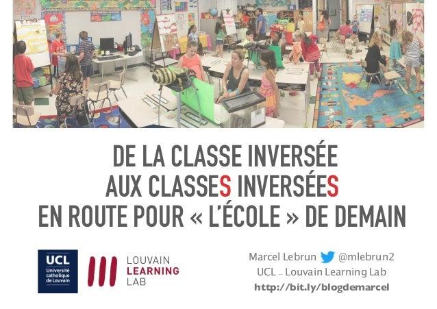 DE LA CLASSE INVERSÉE AUX CLASSES INVERSÉES EN ROUTE POUR «L'ÉCOLE» DE DEMAIN Marcel Lebrun @mlebrun2 UCL - Louvain Lea...