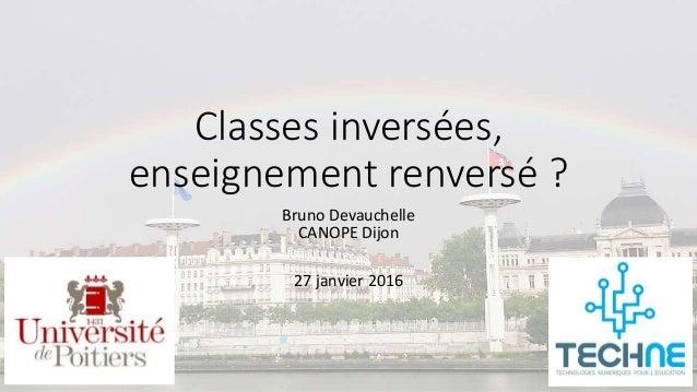 Classes inversées, enseignement renversé ? Bruno Devauchelle CANOPE Dijon 27 janvier 2016