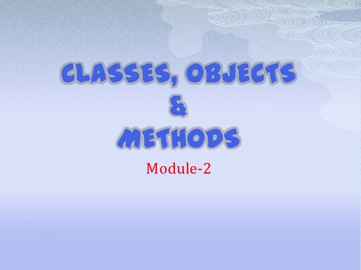 CLASSES, OBJECTS       &    METHODS     Module-2