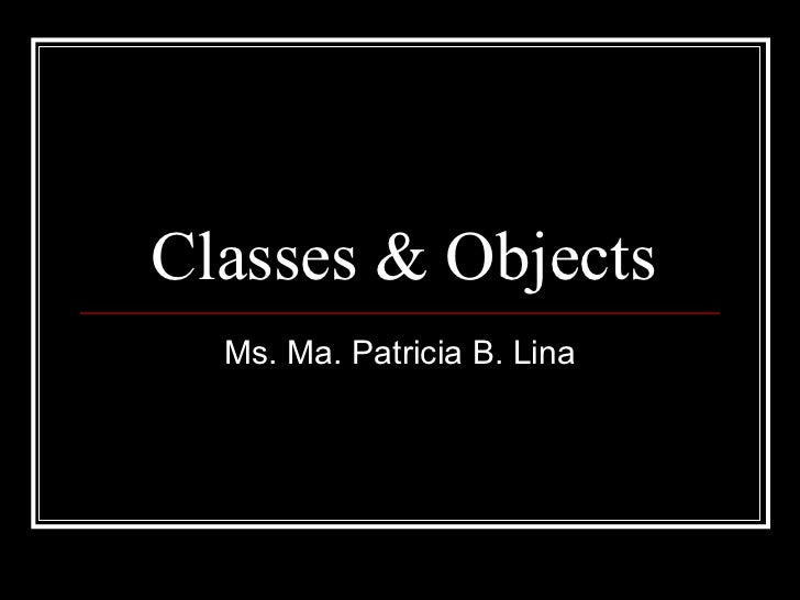Classes & Objects Ms. Ma. Patricia B. Lina