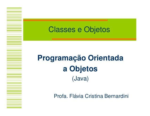 Classes e ObjetosProgramação Orientada      a Objetos           (Java)   Profa. Flávia Cristina Bernardini