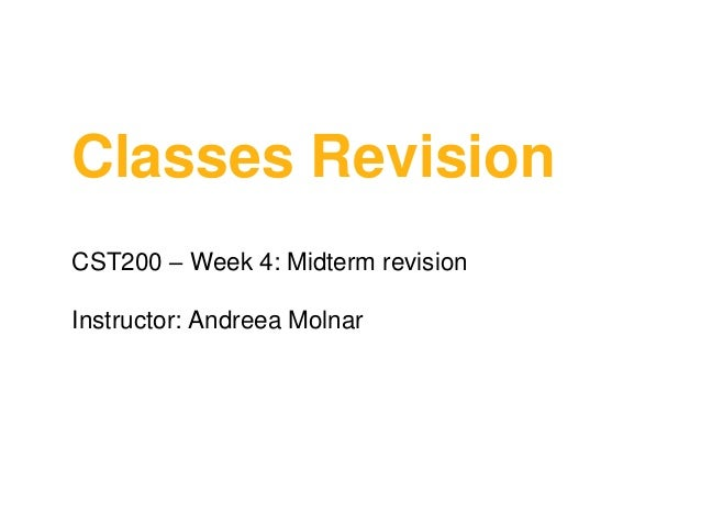 Classes Revision CST200 – Week 4: Midterm revision  Instructor: Andreea Molnar