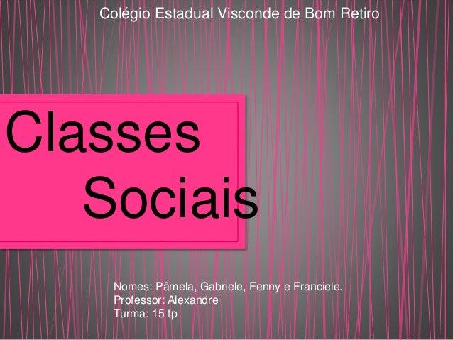 Colégio Estadual Visconde de Bom Retiro  Classes  Sociais  Nomes: Pâmela, Gabriele, Fenny e Franciele.  Professor: Alexand...