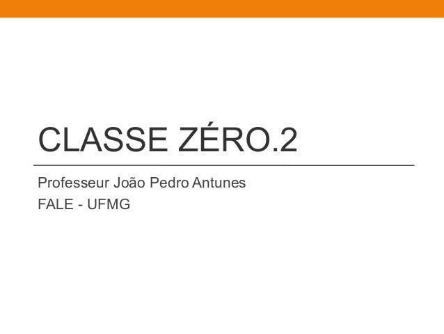 CLASSE ZÉRO.2  Professeur João Pedro Antunes  FALE - UFMG