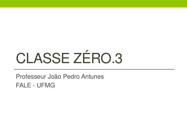 CLASSE ZÉRO.3  Professeur João Pedro Antunes  FALE - UFMG