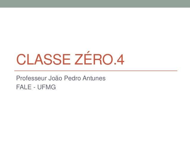 CLASSE ZÉRO.4  Professeur João Pedro Antunes  FALE - UFMG