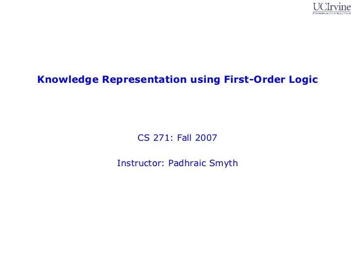 Knowledge Representation using First-Order Logic                 CS 271: Fall 2007             Instructor: Padhraic Smyth