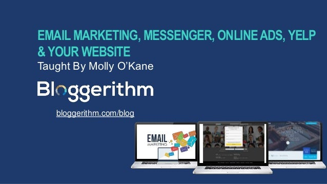 EMAIL MARKETING, MESSENGER, ONLINEADS, YELP & YOUR WEBSITE Taught By Molly O'Kane bloggerithm.com/blog