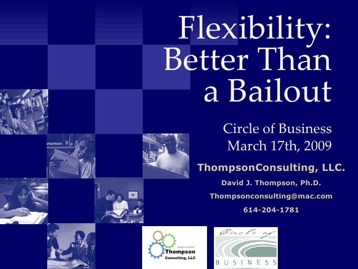 Flexibility: Better Than a Bailout   Circle of Business March 17th, 2009 ThompsonConsulting, LLC. David J. Thompson, Ph.D....