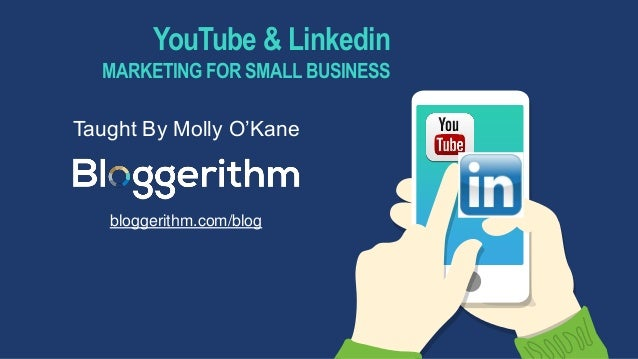 YouTube & Linkedin MARKETING FOR SMALL BUSINESS Taught By Molly O'Kane bloggerithm.com/blog