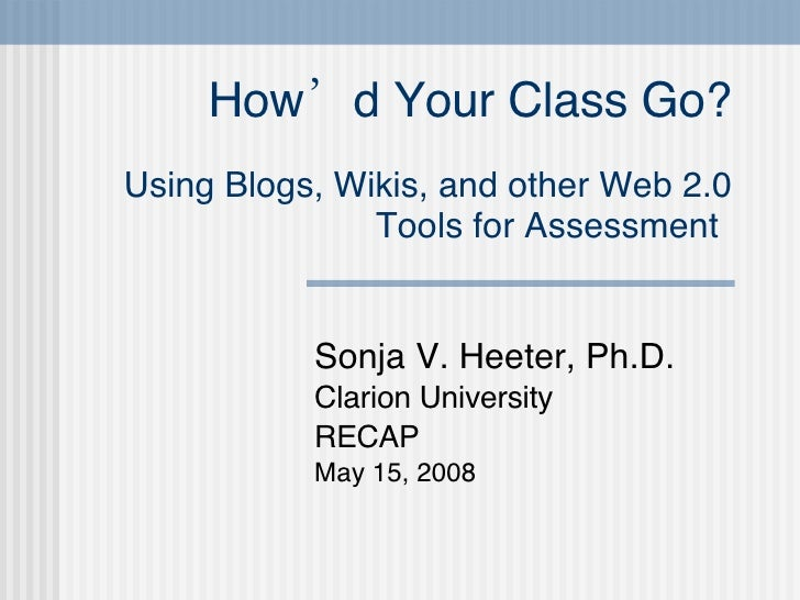 How'd Your Class Go? Using Blogs, Wikis, and other Web 2.0 Tools for Assessment   Sonja V. Heeter, Ph.D. Clarion Universit...