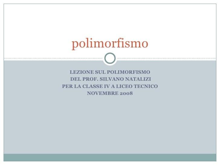 LEZIONE SUL POLIMORFISMO DEL PROF. SILVANO NATALIZI PER LA CLASSE IV A LICEO TECNICO NOVEMBRE 2008 polimorfismo