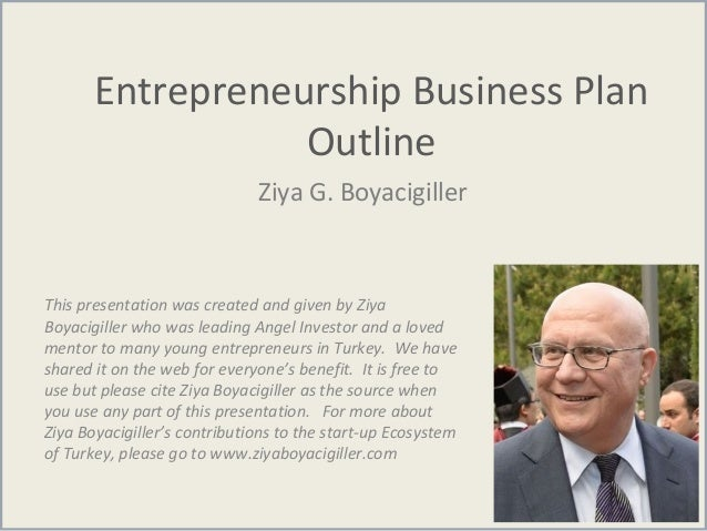 Entrepreneurship Business Plan Outline Ziya G. Boyacigiller This presentation was created and given by Ziya Boyacigiller w...