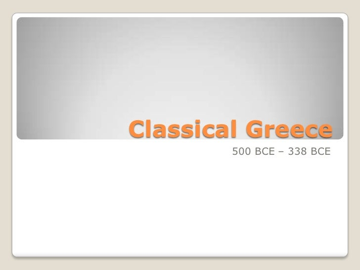 Classical Greece        500 BCE – 338 BCE