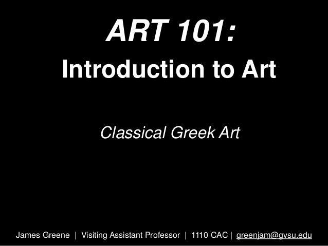 ART 101: Introduction to Art Classical Greek Art James Greene | Visiting Assistant Professor | 1110 CAC | greenjam@gvsu.edu