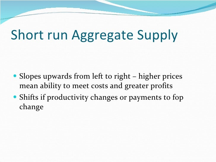Short run Aggregate Supply <ul><li>Slopes upwards from left to right – higher prices mean ability to meet costs and greate...