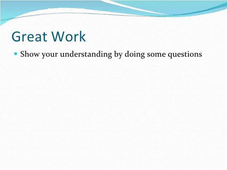 Great Work <ul><li>Show your understanding by doing some questions </li></ul>