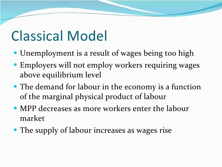 Classical Model <ul><li>Unemployment is a result of wages being too high </li></ul><ul><li>Employers will not employ worke...