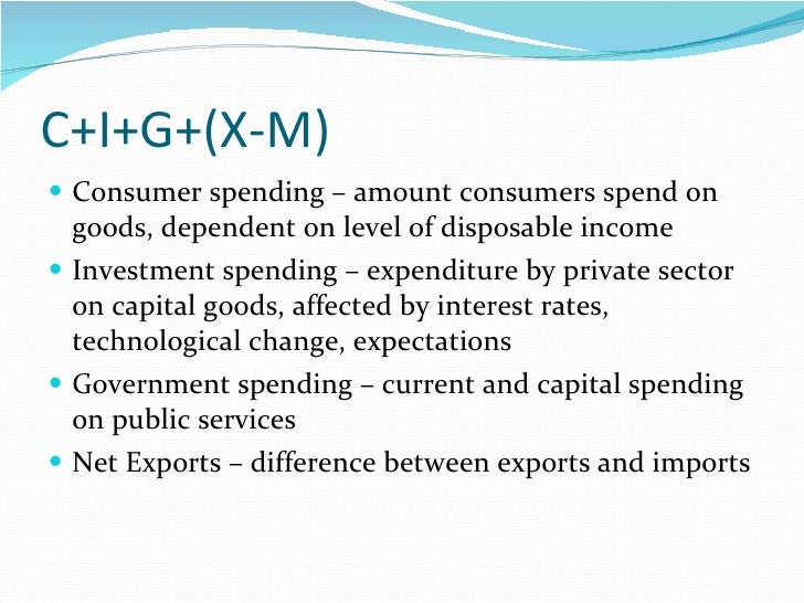 C+I+G+(X-M) <ul><li>Consumer spending – amount consumers spend on goods, dependent on level of disposable income </li></ul...