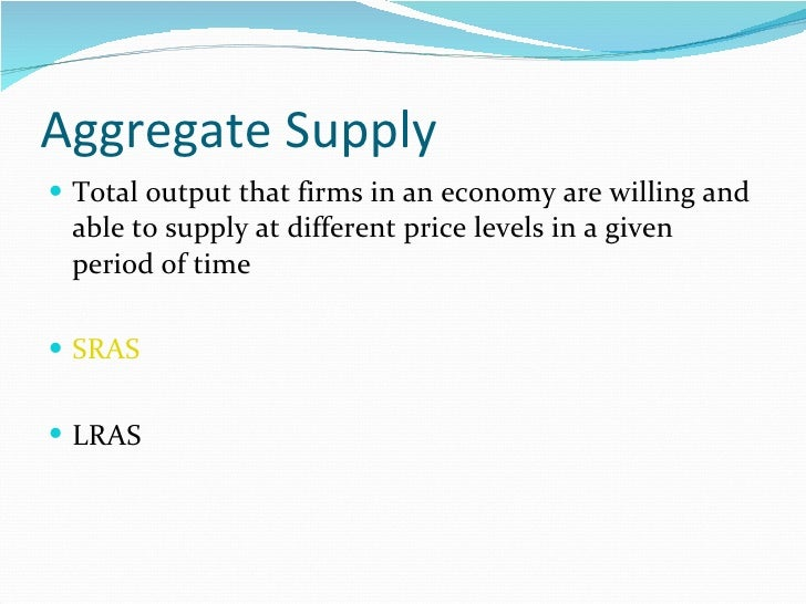 Aggregate Supply <ul><li>Total output that firms in an economy are willing and able to supply at different price levels in...