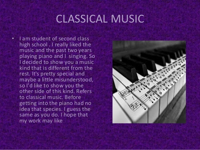 CLASSICAL MUSIC• I am student of second classhigh school . I really liked themusic and the past two yearsplaying piano and...