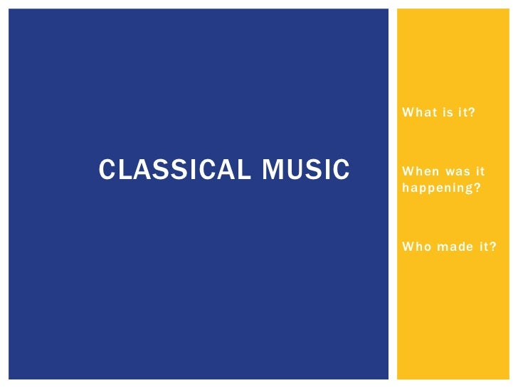 What is it?CLASSICAL MUSIC   When was it                  happening?                  Who made it?
