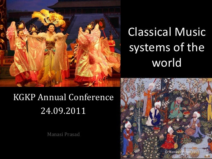 Classical Music systems of the world<br />KGKP Annual Conference<br />24.09.2011<br />Manasi Prasad<br />© Manasi Prasad 2...