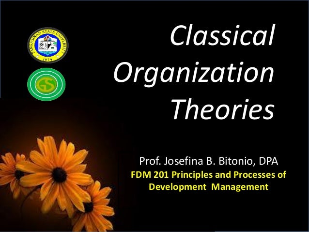 Prof. Josefina B. Bitonio, DPAFDM 201 Principles and Processes ofDevelopment ManagementClassicalOrganizationTheories