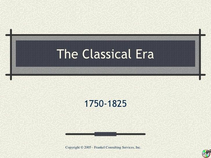 The Classical Era             1750-1825 Copyright © 2005 - Frankel Consulting Services, Inc.