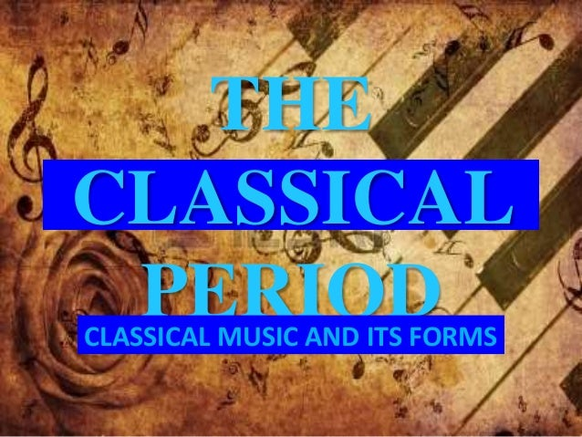 THE  CLASSICAL  PERIOD  CLASSICAL MUSIC AND ITS FORMS