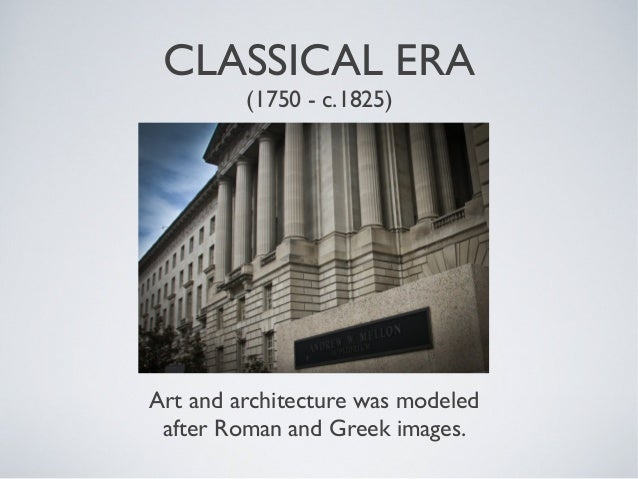 CLASSICAL ERA         (1750 - c.1825)Art and architecture was modeled after Roman and Greek images.