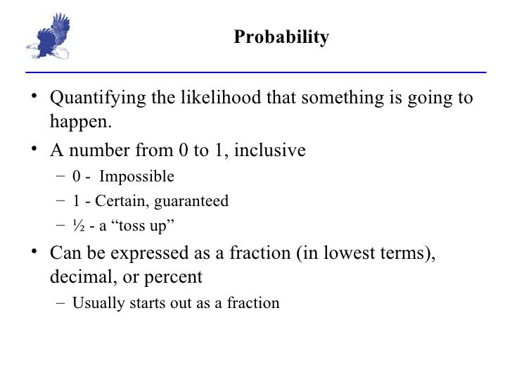Probability <ul><li>Quantifying the likelihood that something is going to happen. </li></ul><ul><li>A number from 0 to 1, ...