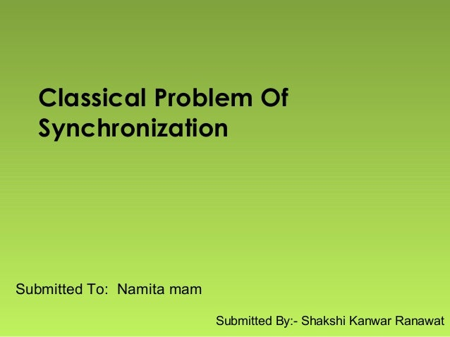 Classical Problem Of Synchronization Submitted To: Namita mam Submitted By:- Shakshi Kanwar Ranawat