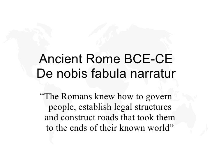 "Ancient Rome BCE-CE De nobis fabula narratur "" The Romans knew how to govern people, establish legal structures and constr..."