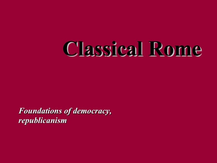 Classical Rome Foundations of democracy, republicanism