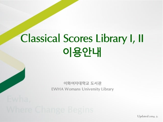 Classical Scores Library I, II 이용안내 이화여자대학교 도서관 EWHA Womans University Library  Updated 2014. 3.