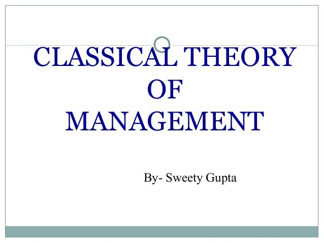CLASSICAL THEORY OF MANAGEMENT By- Sweety Gupta