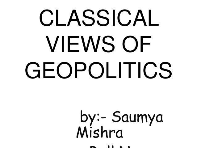 CLASSICAL VIEWS OF GEOPOLITICS by:- Saumya Mishra