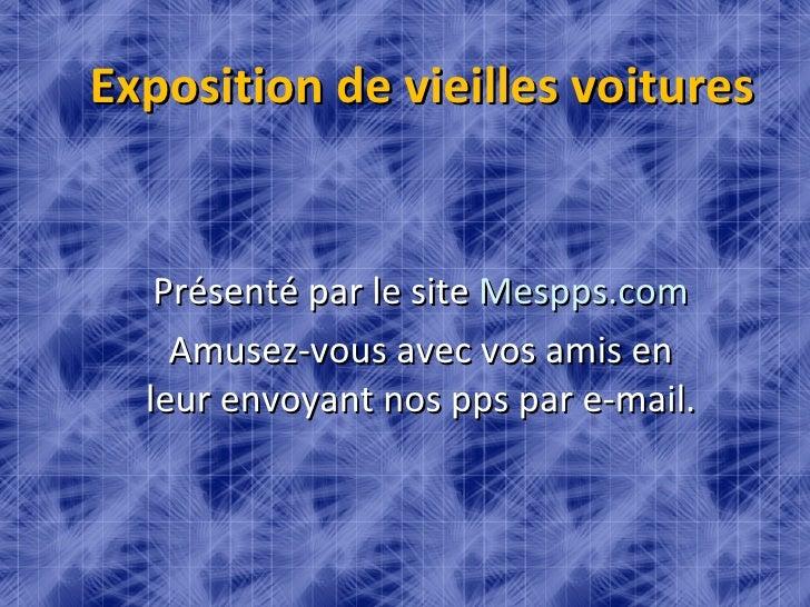 Exposition de vieilles voitures Présenté par le site  Mespps.com Amusez-vous avec vos amis en leur envoyant nos pps par e-...