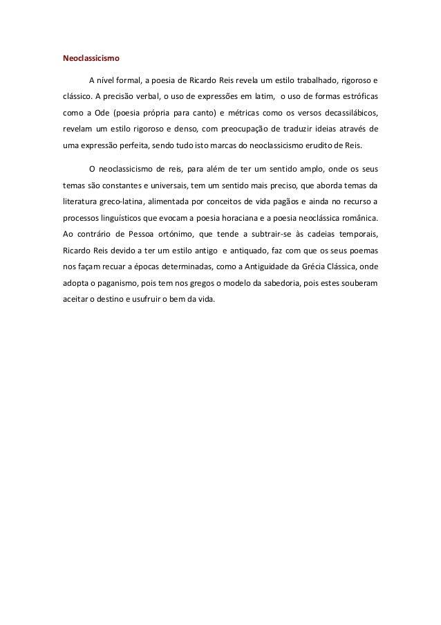 Neoclassicismo  A nível formal, a poesia de Ricardo Reis revela um estilo trabalhado, rigoroso e  clássico. A precisão ver...