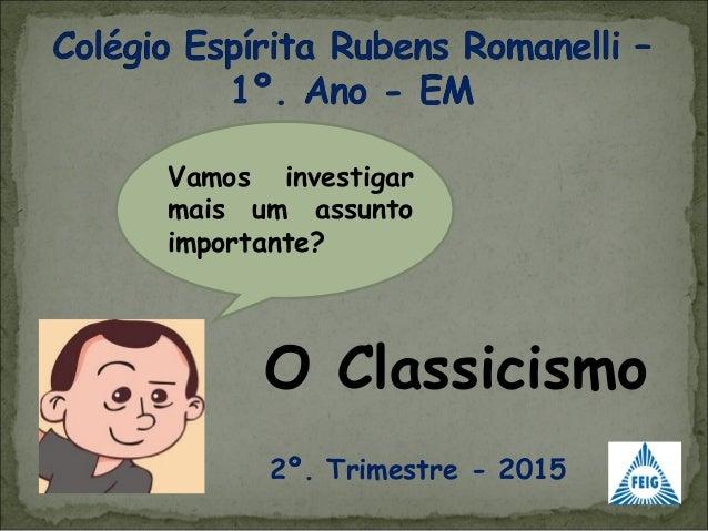 O Classicismo Vamos investigar mais um assunto importante? 2º. Trimestre - 2015
