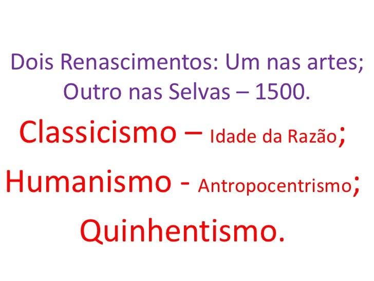 Dois Renascimentos: Um nas artes;     Outro nas Selvas – 1500. Classicismo – Idade da Razão;Humanismo - Antropocentrismo; ...